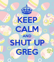 KEEP CALM AND SHUT UP GREG - Personalised Poster large