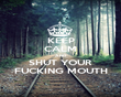 KEEP CALM AND SHUT YOUR FUCKING MOUTH - Personalised Poster large
