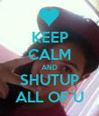 KEEP CALM AND SHUTUP ALL OF U - Personalised Poster small