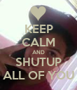 KEEP CALM AND SHUTUP ALL OF YOU - Personalised Poster large