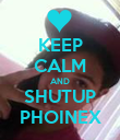 KEEP CALM AND SHUTUP PHOINEX - Personalised Poster large