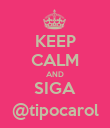 KEEP CALM AND SIGA @tipocarol - Personalised Poster large