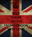 KEEP CALM AND SIGN FROM LONDON WITH LOVE - Personalised Poster large
