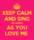 KEEP CALM AND SING AS LONG AS YOU LOVE ME  - Personalised Poster large
