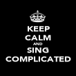 KEEP CALM AND SING COMPLICATED - Personalised Poster large