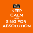 KEEP CALM AND SING FOR  ABSOLUTION - Personalised Poster large