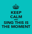 KEEP CALM AND SING THIS IS THE MOMENT - Personalised Poster large