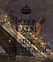KEEP CALM AND SINK THE TITANIC - Personalised Poster large
