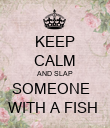 KEEP CALM AND SLAP SOMEONE   WITH A FISH  - Personalised Poster large