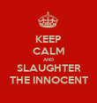KEEP CALM AND SLAUGHTER THE INNOCENT - Personalised Poster large