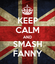 KEEP CALM AND SMASH FANNY - Personalised Poster large