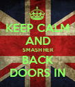 KEEP CALM AND SMASH HER BACK DOORS IN - Personalised Poster large
