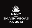 KEEP CALM AND SMASH VEGAS KK 2012 - Personalised Poster large