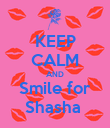 KEEP CALM AND Smile for Shasha  - Personalised Poster large