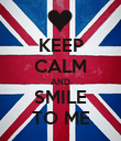 KEEP CALM AND SMILE TO ME - Personalised Poster large