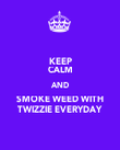 KEEP CALM AND SMOKE WEED WITH TWIZZIE EVERYDAY - Personalised Poster large