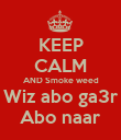 KEEP CALM AND Smoke weed Wiz abo ga3r Abo naar - Personalised Poster large