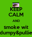 KEEP CALM AND smoke wit dumpy&pullie - Personalised Poster large