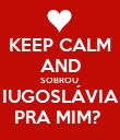 KEEP CALM AND SOBROU  IUGOSLÁVIA PRA MIM?  - Personalised Poster large