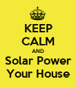 KEEP CALM AND Solar Power Your House - Personalised Poster small
