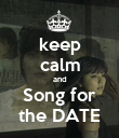 keep calm and Song for the DATE - Personalised Poster large