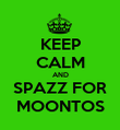 KEEP CALM AND SPAZZ FOR MOONTOS - Personalised Poster large