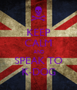 KEEP CALM AND SPEAK TO K-DOG - Personalised Poster small