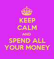 KEEP CALM AND  SPEND ALL YOUR MONEY - Personalised Poster large