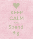 KEEP CALM AND Spend  Big  - Personalised Poster large