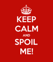 KEEP CALM AND SPOIL ME! - Personalised Poster large