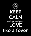 KEEP CALM and spread your LOVE like a fever - Personalised Poster large