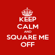 KEEP CALM AND SQUARE ME OFF - Personalised Poster large