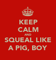 KEEP CALM AND SQUEAL LIKE A PIG, BOY - Personalised Poster large