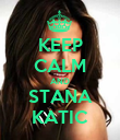 KEEP CALM AND STANA KATIC - Personalised Poster large