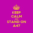 KEEP CALM AND STAND ON A47 - Personalised Poster large