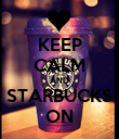 KEEP CALM AND STARBUCKS ON - Personalised Poster large