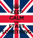 KEEP CALM AND START SOMETHING - Personalised Poster large