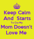 Keep Calm  And  Starts  To Cry My  Mom Doesn't  Love Me  - Personalised Poster large