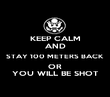 KEEP CALM AND STAY 100 METERS BACK  OR  YOU WILL BE SHOT - Personalised Poster large