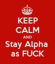 KEEP CALM AND Stay Alpha  as FUCK - Personalised Poster large