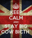 KEEP CALM AND STAY BIG COW BICTH  - Personalised Poster large