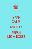 KEEP CALM AND STAY FRESH LIK A BOSS!! - Personalised Poster small