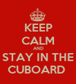 KEEP CALM AND STAY IN THE CUBOARD  - Personalised Poster large