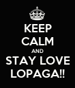 KEEP CALM AND STAY LOVE LOPAGA!! - Personalised Poster large