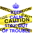 KEEP CALM AND STAY OUT OF TROUBLE - Personalised Poster large
