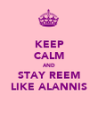KEEP CALM AND STAY REEM LIKE ALANNIS - Personalised Poster large