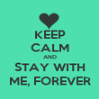 KEEP CALM AND STAY WITH ME, FOREVER - Personalised Poster large