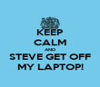 KEEP CALM AND STEVE GET OFF MY LAPTOP! - Personalised Poster large