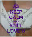 KEEP CALM AND STILL LOVE U - Personalised Poster large