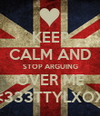 KEEP CALM AND STOP ARGUING OVER ME <333TTYLXOX - Personalised Poster large